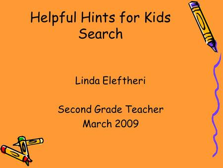 Helpful Hints for Kids Search Linda Eleftheri Second Grade Teacher March 2009.