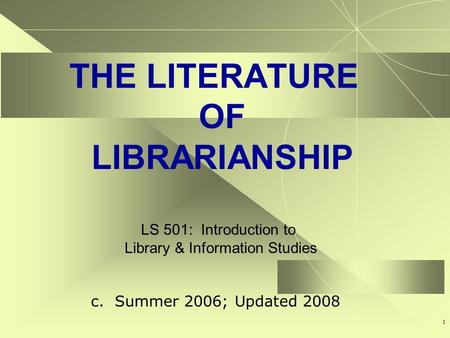 1 THE LITERATURE OF LIBRARIANSHIP LS 501: Introduction to Library & Information Studies c. Summer 2006; Updated 2008.