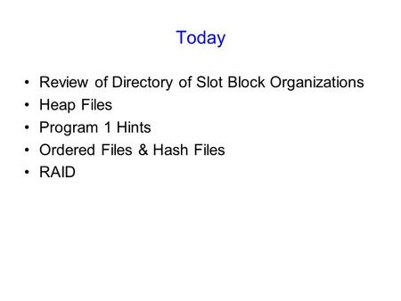 Today Review of Directory of Slot Block Organizations Heap Files Program 1 Hints Ordered Files & Hash Files RAID.