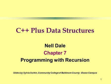 1 C++ Plus Data Structures Nell Dale Chapter 7 Programming with Recursion Slides by Sylvia Sorkin, Community College of Baltimore County - Essex Campus.
