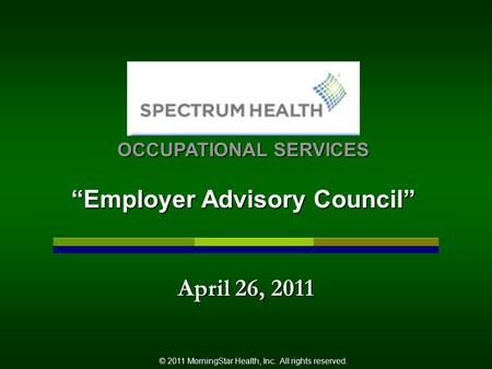 "April 26, 2011 © 2011 MorningStar Health, Inc. All rights reserved. OCCUPATIONAL SERVICES ""Employer Advisory Council"""