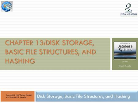 CHAPTER 13:DISK STORAGE, BASIC FILE STRUCTURES, AND HASHING Disk Storage, Basic File Structures, and Hashing Copyright © 2007 Ramez Elmasri and Shamkant.