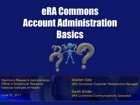 Electronic Research Administration Office of Extramural Research National Institutes of Health June 22, 2011 eRA Commons Account Administration Basics.
