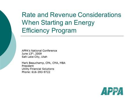 Rate and Revenue Considerations When Starting an Energy Efficiency Program APPA's National Conference June 13 th, 2009 Salt Lake City, Utah Mark Beauchamp,
