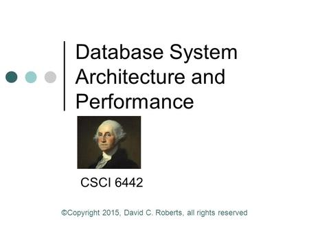 Database System Architecture and Performance CSCI 6442 ©Copyright 2015, David C. Roberts, all rights reserved.