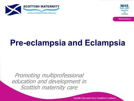 Quality Education for a Healthier Scotland Multidisciplinary Pre-eclampsia and Eclampsia Promoting multiprofessional education and development in Scottish.
