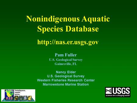 Pam Fuller U.S. Geological Survey Gainesville, FL Nancy Elder U.S. Geological Survey Western Fisheries Research Center Marrowstone Marine Station Nonindigenous.