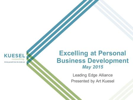 Excelling at Personal Business Development May 2015 Leading Edge Alliance Presented by Art Kuesel.