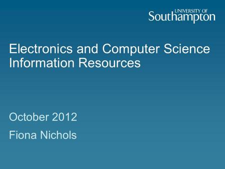 Electronics and Computer Science Information Resources October 2012 Fiona Nichols.