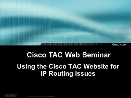1 Session Number Presentation_ID © 2001, Cisco Systems, Inc. All rights reserved. Using the Cisco TAC Website for IP Routing Issues Cisco TAC Web Seminar.