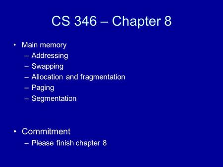 CS 346 – Chapter 8 Main memory –Addressing –Swapping –Allocation and fragmentation –Paging –Segmentation Commitment –Please finish chapter 8.