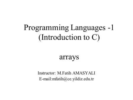 Programming Languages -1 (Introduction to C) arrays Instructor: M.Fatih AMASYALI