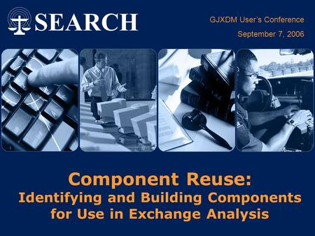 GJXDM User's Conference September 7, 2006 Component Reuse: Identifying and Building Components for Use in Exchange Analysis.