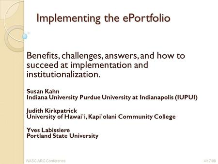 Implementing the ePortfolio Benefits, challenges, answers, and how to succeed at implementation and institutionalization. Susan Kahn Indiana University.