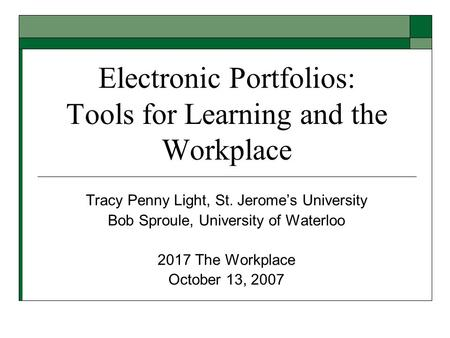 Electronic Portfolios: Tools for Learning and the Workplace Tracy Penny Light, St. Jerome's University Bob Sproule, University of Waterloo 2017 The Workplace.
