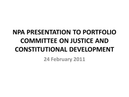 NPA PRESENTATION TO PORTFOLIO COMMITTEE ON JUSTICE AND CONSTITUTIONAL DEVELOPMENT 24 February 2011.