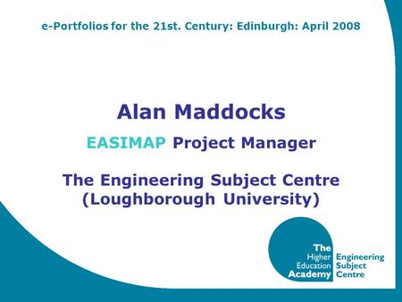 E-Portfolios for the 21st. Century: Edinburgh: April 2008 Alan Maddocks EASIMAP Project Manager The Engineering Subject Centre (Loughborough University)