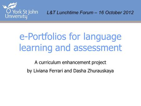 L&T Lunchtime Forum – 16 October 2012 e-Portfolios for language learning and assessment A curriculum enhancement project by Liviana Ferrari and Dasha Zhurauskaya.