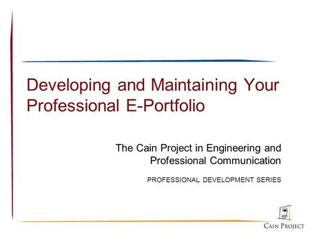 Developing and Maintaining Your Professional E-Portfolio The Cain Project in Engineering and Professional Communication PROFESSIONAL DEVELOPMENT SERIES.