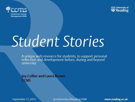 © University of Reading 2008 www.reading.ac.uk September 11, 2015 Student Stories A unique web resource for students, to support personal reflection and.
