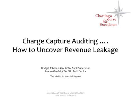 Association of Healthcare Internal Auditors 2009 Annual Conference Charge Capture Auditing …. How to Uncover Revenue Leakage Bridget Johnson, CIA, CCSA,