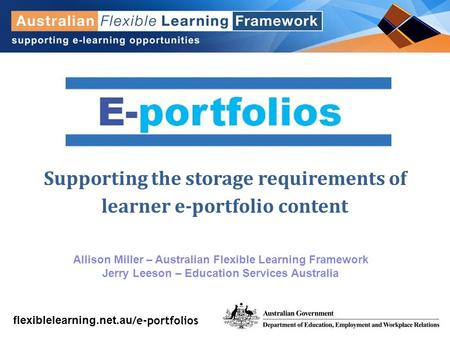 Flexiblelearning.net.au Supporting the storage requirements of learner e-portfolio content Allison Miller – Australian Flexible Learning Framework Jerry.