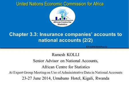 African Centre for Statistics United Nations Economic Commission for Africa Chapter 3.3: Insurance companies' accounts to national accounts (2/2) Ramesh.