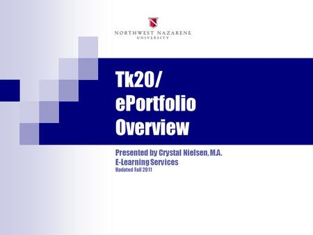 Tk20/ ePortfolio Overview Presented by Crystal Nielsen, M.A. E-Learning Services Updated Fall 2011.