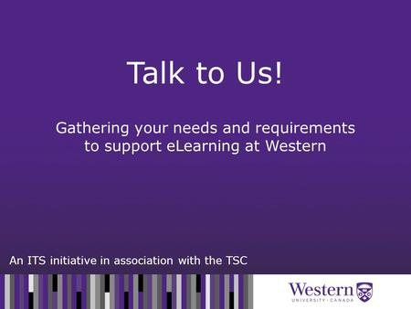 An ITS initiative in association with the TSC Gathering your needs and requirements to support eLearning at Western Talk to Us!