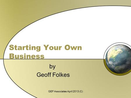 Starting Your Own Business by Geoff Folkes GEF Associates April 2013 (C)