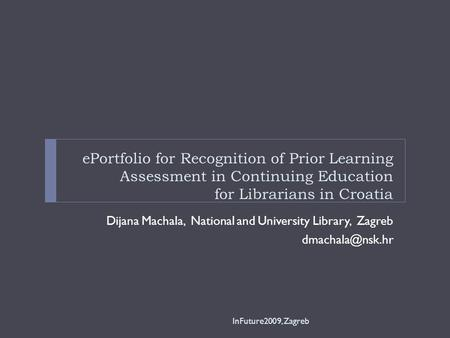 EPortfolio for Recognition of Prior Learning Assessment in Continuing Education for Librarians in Croatia Dijana Machala, National and University Library,