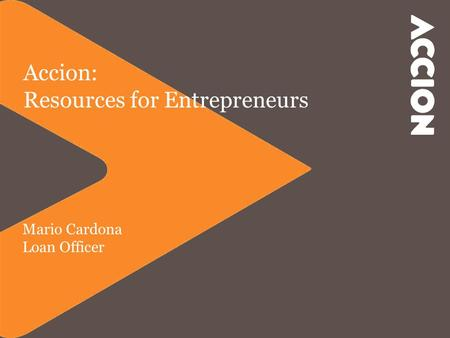 Accion: Resources for Entrepreneurs Mario Cardona Loan Officer.