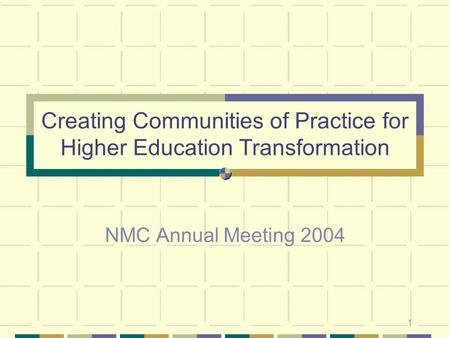 1 Creating Communities of Practice for Higher Education Transformation NMC Annual Meeting 2004.