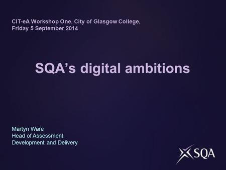 SQA's digital ambitions CIT-eA Workshop One, City of Glasgow College, Friday 5 September 2014 Martyn Ware Head of Assessment Development and Delivery.