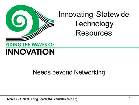 1 Innovating Statewide Technology Resources Needs beyond Networking March 9-11, 2009 Long Beach, CA cenic09.cenic.org.