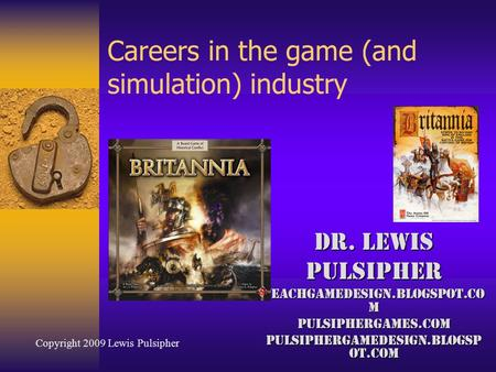 Careers in the game (and simulation) industry Dr. Lewis Pulsipher Teachgamedesign.blogspot.co m Pulsiphergames.com pulsiphergamedesign.blogsp ot.com Copyright.