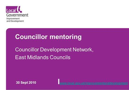 Councillor mentoring Councillor Development Network, East Midlands Councils 30 Sept 2010 I www.local.gov.uk/improvementanddevelopment www.local.gov.uk/improvementanddevelopment.