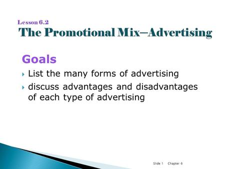 Chapter 6Slide 1 Goals  List the many forms of advertising  discuss advantages and disadvantages of each type of advertising.