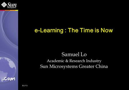 E-L V.1 e-Learning : The Time is Now Samuel Lo Academic & Research Industry Sun Microsystems Greater China.