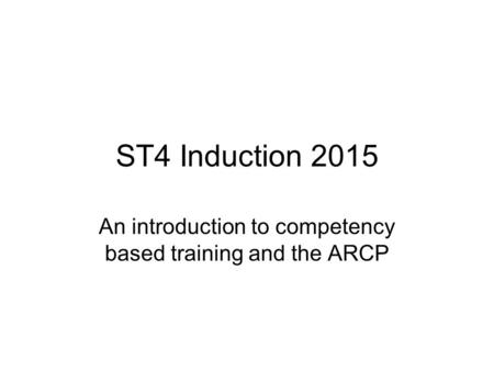 ST4 Induction 2015 An introduction to competency based training and the ARCP.
