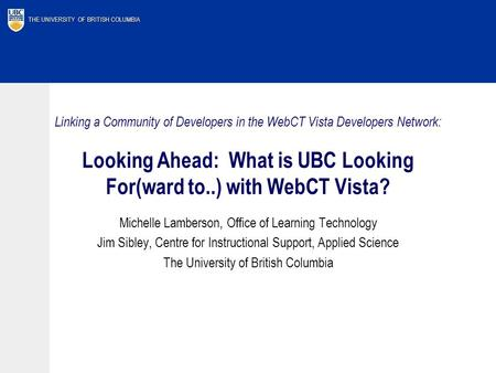 THE UNIVERSITY OF BRITISH COLUMBIA Linking a Community of Developers in the WebCT Vista Developers Network: Looking Ahead: What is UBC Looking For(ward.
