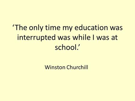 'The only time my education was interrupted was while I was at school.' Winston Churchill.