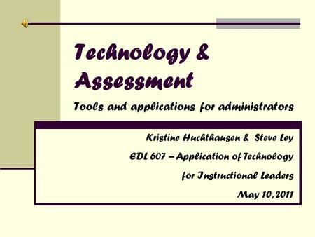 Technology & Assessment Tools and applications for administrators Kristine Huchthausen & Steve Ley EDL 607 – Application of Technology for Instructional.