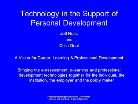 Technology in the Support of Personal Development Jeff Ross and Colin Deal – Dublin October 2006 Technology in the Support of Personal Development Jeff.