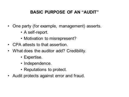 "BASIC PURPOSE OF AN ""AUDIT"" One party (for example, management) asserts. A self-report. Motivation to misrepresent? CPA attests to that assertion. What."