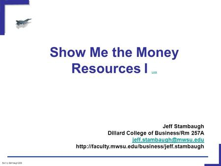 Show Me the Money Resources I Link Link Built by Stambaugh/2008 Jeff Stambaugh Dillard College of Business/Rm 257A