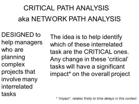 CRITICAL PATH ANALYSIS aka NETWORK PATH ANALYSIS DESIGNED to help managers who are planning complex projects that involve many interrelated tasks The idea.