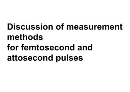 Discussion of measurement methods for femtosecond and attosecond pulses.