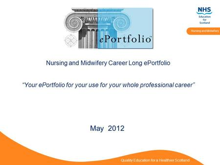 "Quality Education for a Healthier Scotland Nursing and Midwifery Nursing and Midwifery Career Long ePortfolio ""Your ePortfolio for your use for your whole."