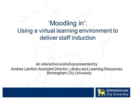 'Moodling in': Using a virtual learning environment to deliver staff induction An interactive workshop presented by Andrea Lambon Assistant Director, Library.